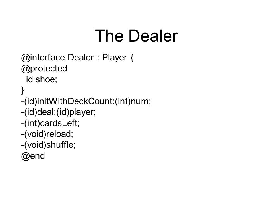The Dealer @interface Dealer : Player { @protected id shoe; } -(id)initWithDeckCount:(int)num; -(id)deal:(id)player; -(int)cardsLeft; -(void)reload; -