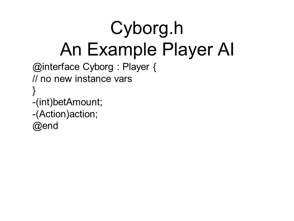 Cyborg.h An Example Player AI @interface Cyborg : Player { // no new instance vars } -(int)betAmount; -(Action)action; @end