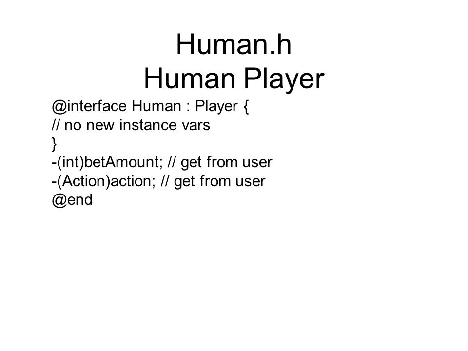 Human.h Human Player @interface Human : Player { // no new instance vars } -(int)betAmount; // get from user -(Action)action; // get from user @end