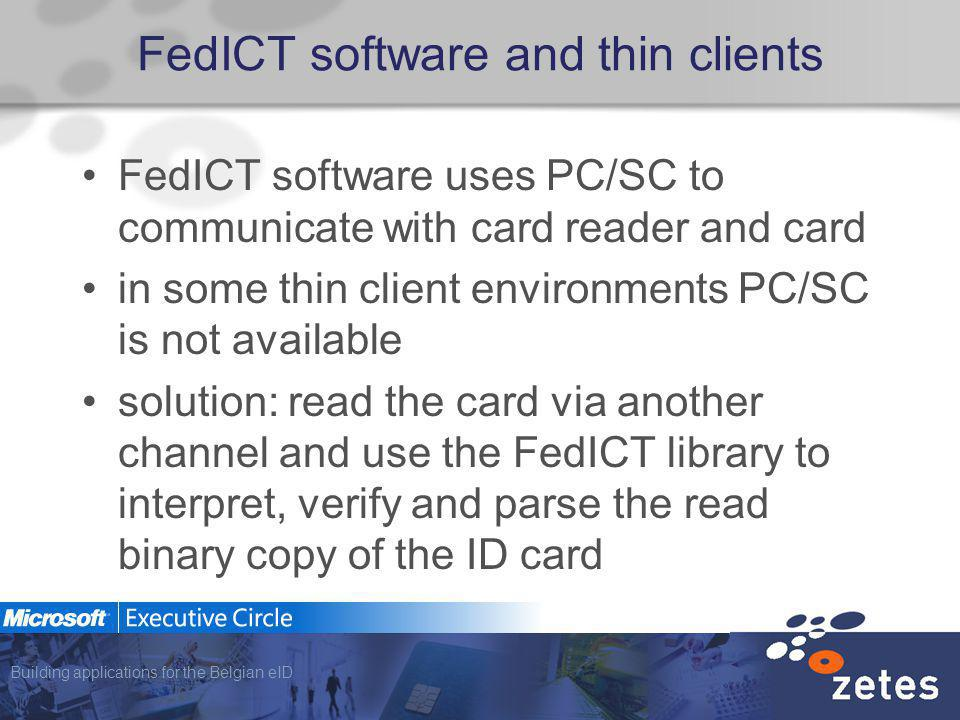 Building applications for the Belgian eID FedICT software and thin clients FedICT software uses PC/SC to communicate with card reader and card in some thin client environments PC/SC is not available solution: read the card via another channel and use the FedICT library to interpret, verify and parse the read binary copy of the ID card