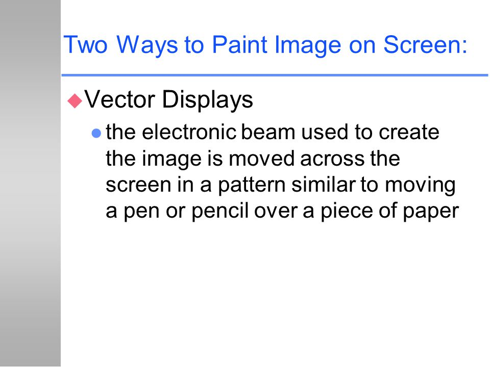 Two Ways to Paint Image on Screen: u Vector Displays l the electronic beam used to create the image is moved across the screen in a pattern similar to