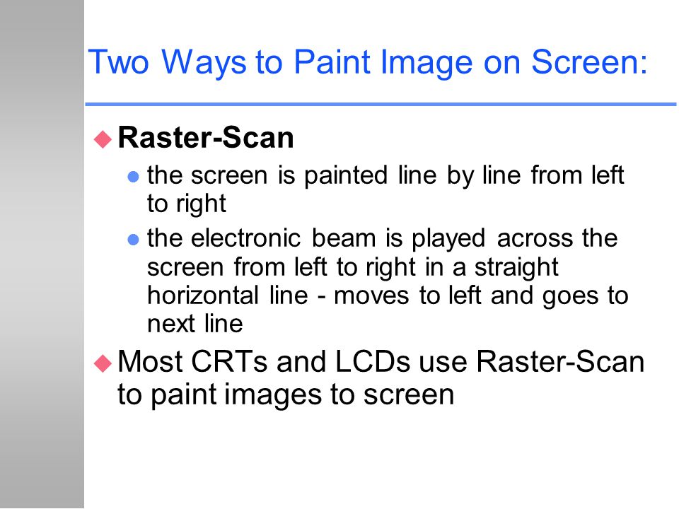 Two Ways to Paint Image on Screen: u Raster-Scan l the screen is painted line by line from left to right l the electronic beam is played across the sc