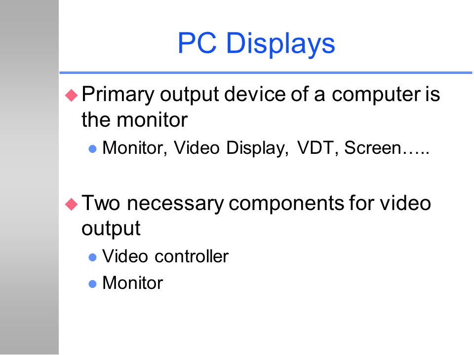 PC Displays u Primary output device of a computer is the monitor l Monitor, Video Display, VDT, Screen….. u Two necessary components for video output