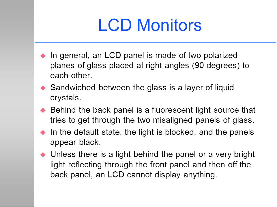 LCD Monitors u In general, an LCD panel is made of two polarized planes of glass placed at right angles (90 degrees) to each other. u Sandwiched betwe