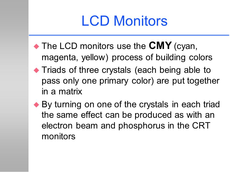 LCD Monitors u The LCD monitors use the CMY (cyan, magenta, yellow) process of building colors u Triads of three crystals (each being able to pass onl