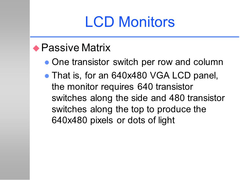 LCD Monitors u Passive Matrix l One transistor switch per row and column l That is, for an 640x480 VGA LCD panel, the monitor requires 640 transistor