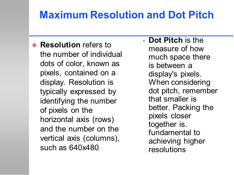 Maximum Resolution and Dot Pitch u Resolution refers to the number of individual dots of color, known as pixels, contained on a display. Resolution is