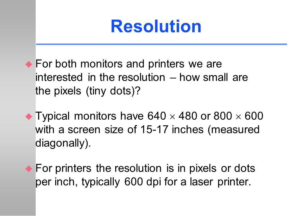 Resolution u For both monitors and printers we are interested in the resolution – how small are the pixels (tiny dots)? u Typical monitors have 640 48