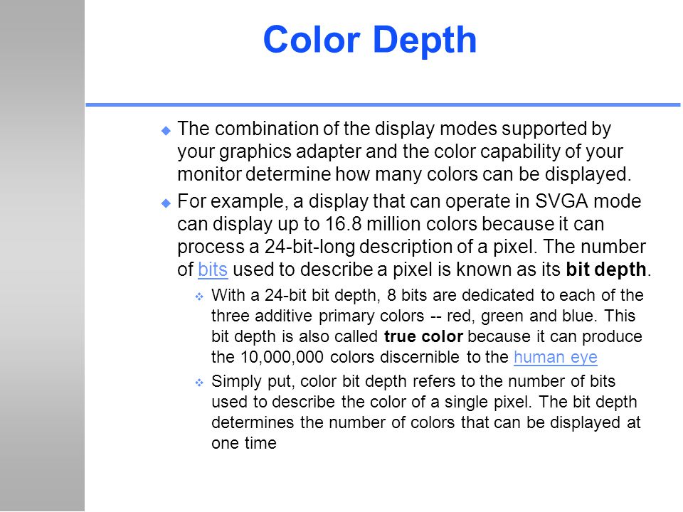 Color Depth u The combination of the display modes supported by your graphics adapter and the color capability of your monitor determine how many colo