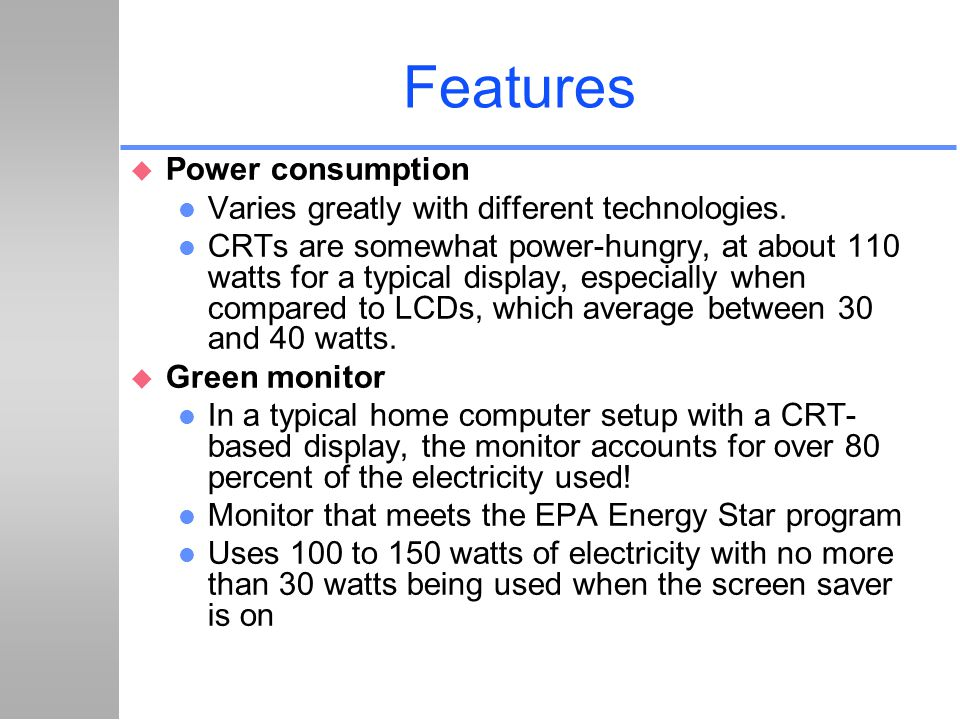 Features u Power consumption l Varies greatly with different technologies. l CRTs are somewhat power-hungry, at about 110 watts for a typical display,