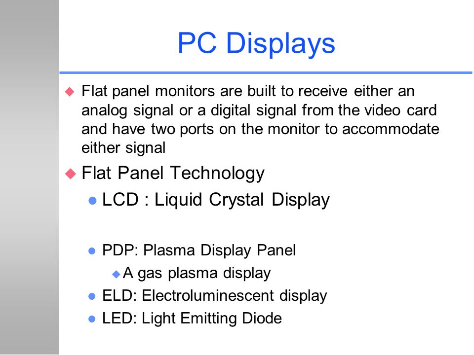 PC Displays u Flat panel monitors are built to receive either an analog signal or a digital signal from the video card and have two ports on the monit
