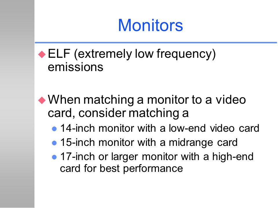 Monitors u ELF (extremely low frequency) emissions u When matching a monitor to a video card, consider matching a l 14-inch monitor with a low-end vid