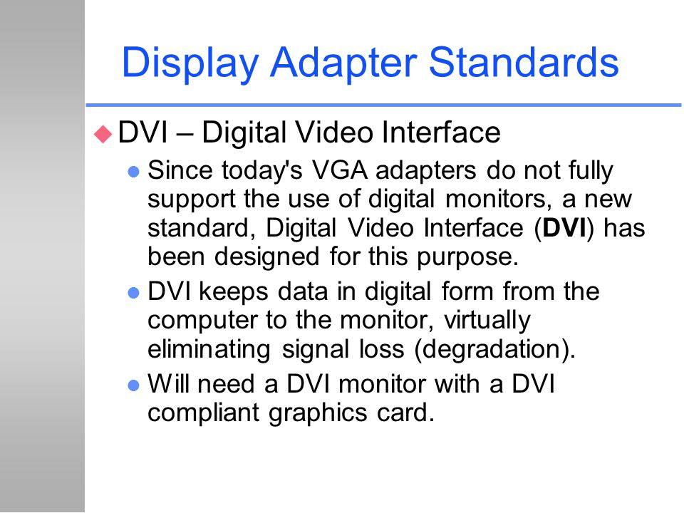 Display Adapter Standards u DVI – Digital Video Interface l Since today's VGA adapters do not fully support the use of digital monitors, a new standar