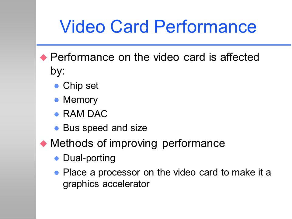 Video Card Performance u Performance on the video card is affected by: l Chip set l Memory l RAM DAC l Bus speed and size u Methods of improving perfo