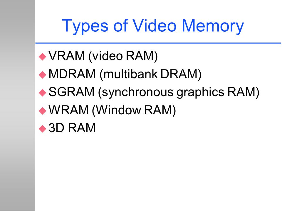 Types of Video Memory u VRAM (video RAM) u MDRAM (multibank DRAM) u SGRAM (synchronous graphics RAM) u WRAM (Window RAM) u 3D RAM