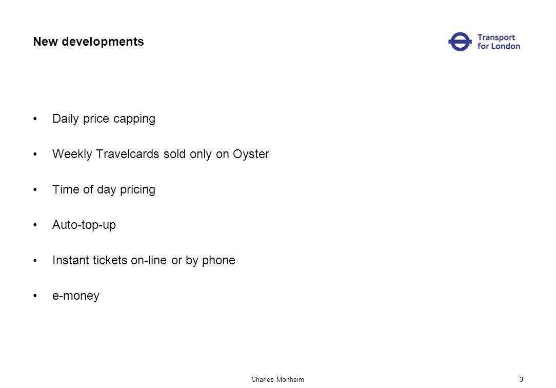 Charles Monheim3 New developments Daily price capping Weekly Travelcards sold only on Oyster Time of day pricing Auto-top-up Instant tickets on-line or by phone e-money