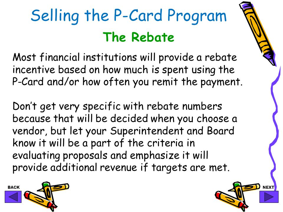 BACKNEXT Selling the P-Card Program The Rebate Most financial institutions will provide a rebate incentive based on how much is spent using the P-Card and/or how often you remit the payment.
