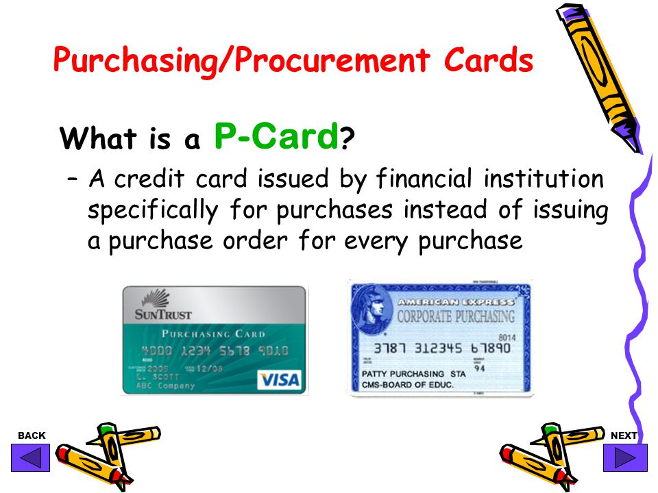 BACKNEXT Selling the P-Card Program Employee Satisfaction Allows schools and departments to purchase the items they need quickly to serve teachers & students.