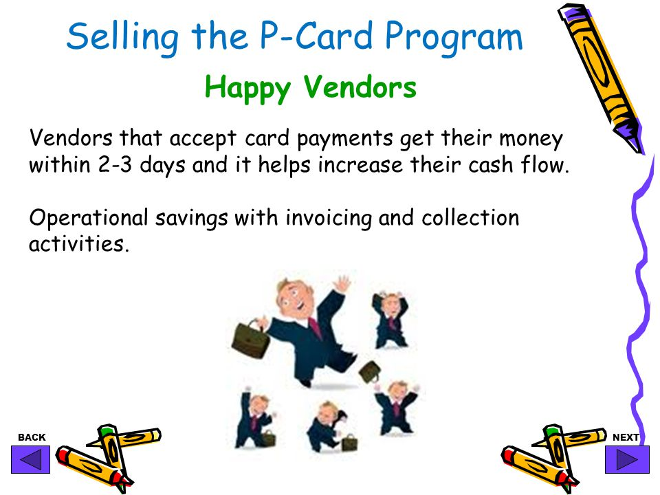 BACKNEXT Selling the P-Card Program Happy Vendors Vendors that accept card payments get their money within 2-3 days and it helps increase their cash flow.