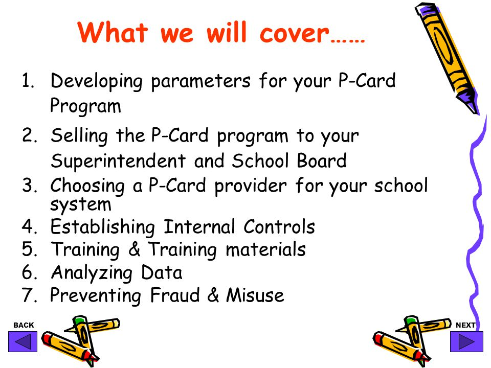 BACKNEXT What we will cover…… 1.Developing parameters for your P-Card Program 2.Selling the P-Card program to your Superintendent and School Board 3.Choosing a P-Card provider for your school system 4.Establishing Internal Controls 5.Training & Training materials 6.Analyzing Data 7.Preventing Fraud & Misuse