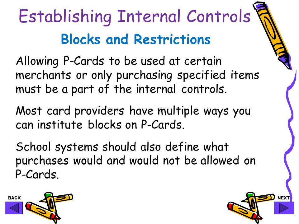 BACKNEXT Establishing Internal Controls Blocks and Restrictions Allowing P-Cards to be used at certain merchants or only purchasing specified items must be a part of the internal controls.