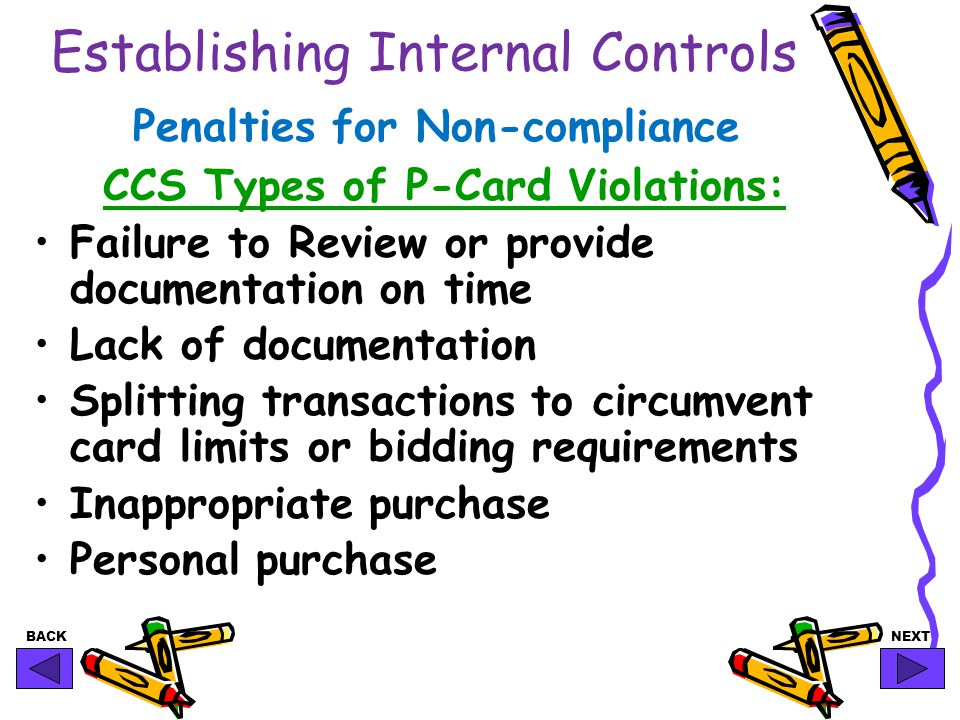 BACKNEXT Establishing Internal Controls Penalties for Non-compliance CCS Types of P-Card Violations: Failure to Review or provide documentation on time Lack of documentation Splitting transactions to circumvent card limits or bidding requirements Inappropriate purchase Personal purchase