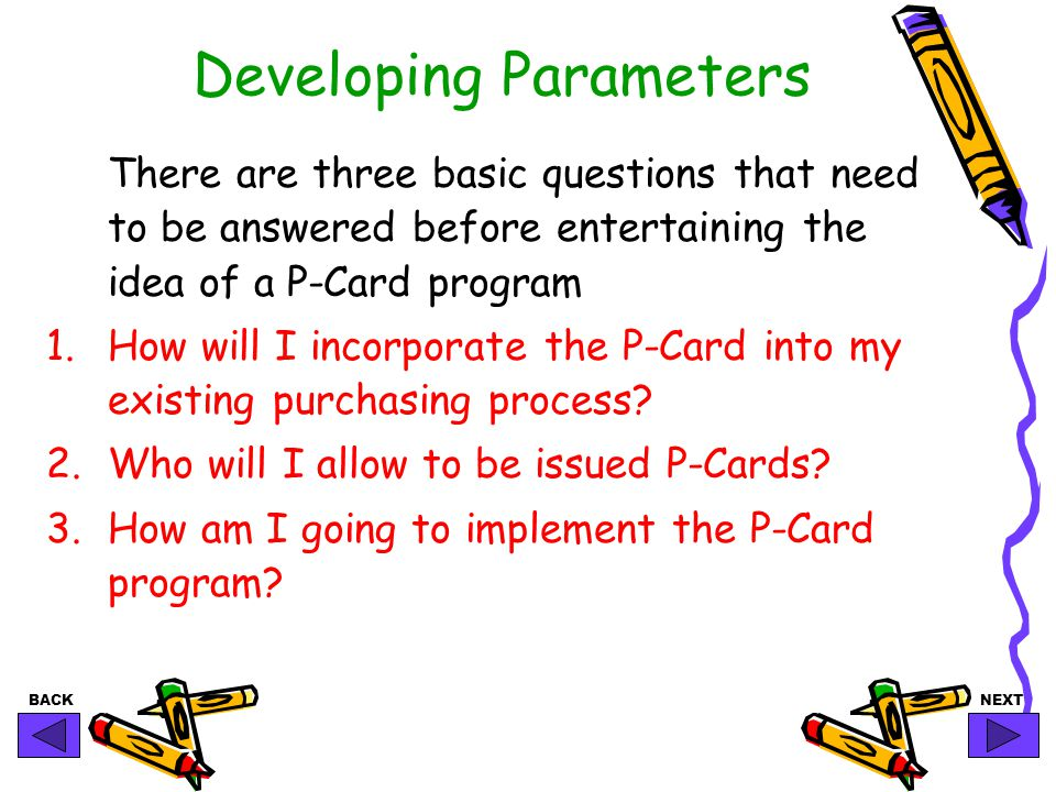 BACKNEXT Developing Parameters There are three basic questions that need to be answered before entertaining the idea of a P-Card program 1.How will I incorporate the P-Card into my existing purchasing process.