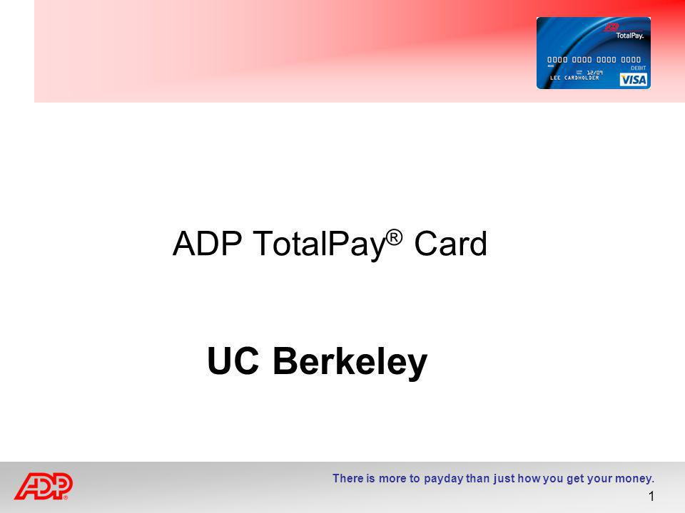 There is more to payday than just how you get your money. 1 ADP TotalPay ® Card UC Berkeley