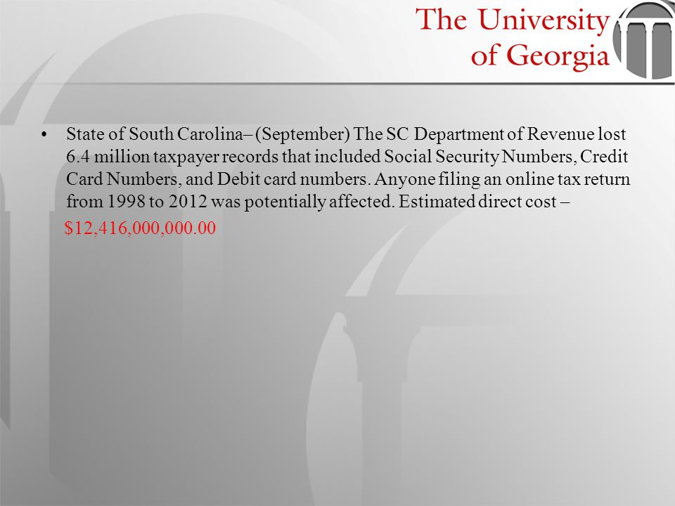 State of South Carolina– (September) The SC Department of Revenue lost 6.4 million taxpayer records that included Social Security Numbers, Credit Card