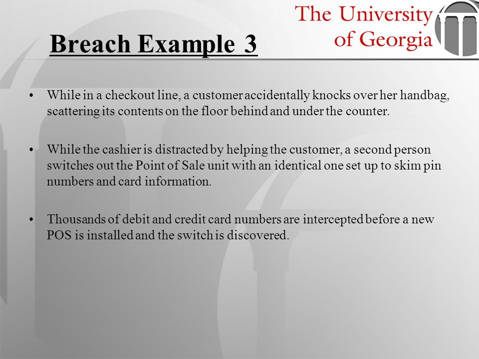 Breach Example 3 While in a checkout line, a customer accidentally knocks over her handbag, scattering its contents on the floor behind and under the
