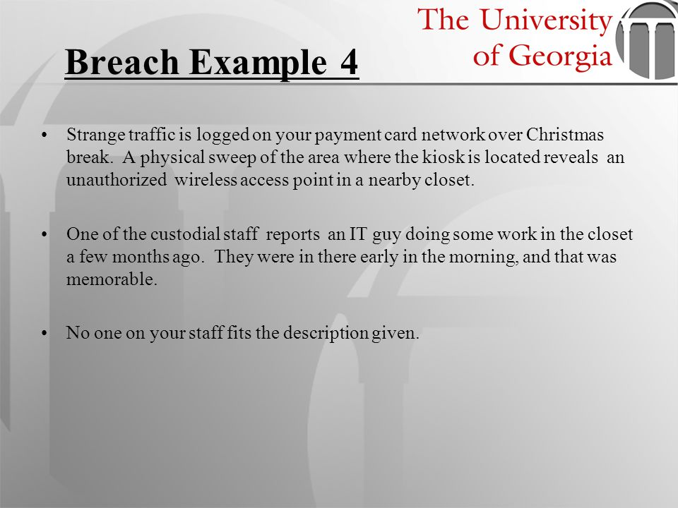 Breach Example 4 Strange traffic is logged on your payment card network over Christmas break. A physical sweep of the area where the kiosk is located