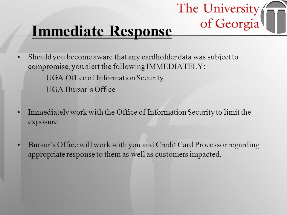 Immediate Response Should you become aware that any cardholder data was subject to compromise, you alert the following IMMEDIATELY: UGA Office of Info