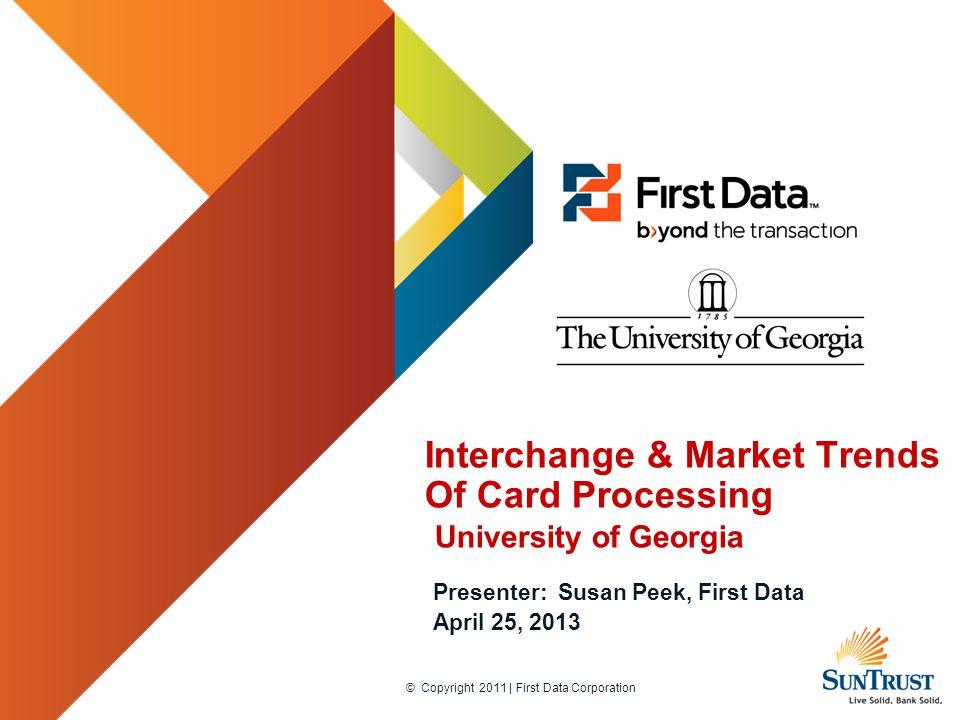 © Copyright 2011 | First Data Corporation Interchange & Market Trends Of Card Processing University of Georgia Presenter: Susan Peek, First Data April