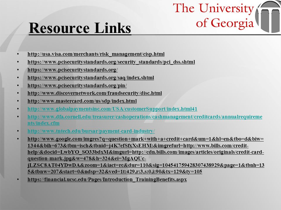 Resource Links http://usa.visa.com/merchants/risk_management/cisp.html https://www.pcisecuritystandards.org/security_standards/pci_dss.shtml https://w