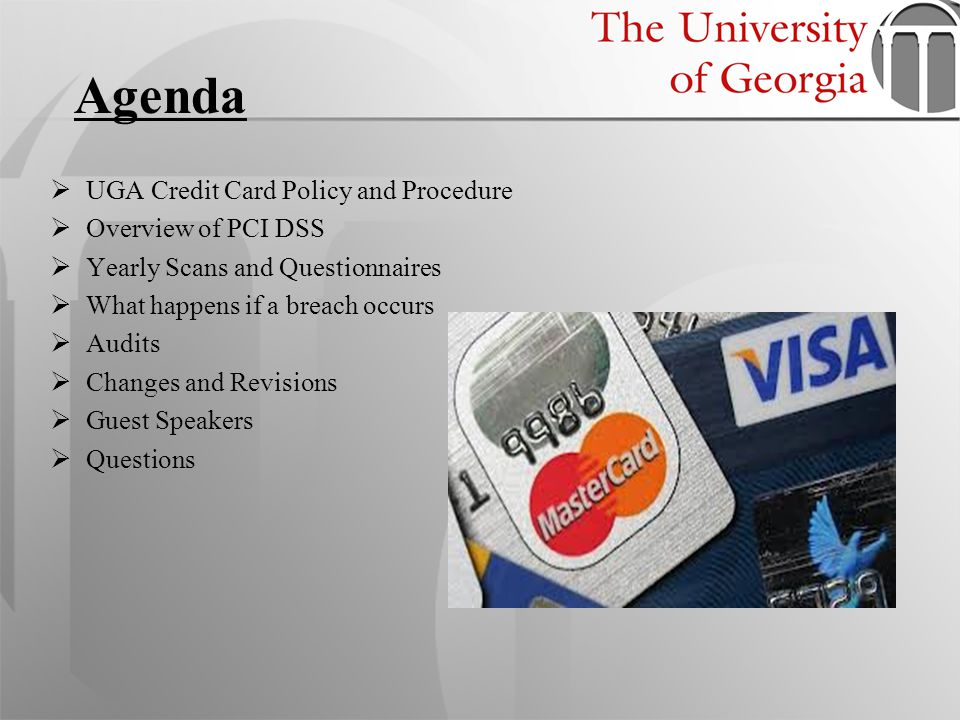 UGA Credit Card Policy and Procedure Overview of PCI DSS Yearly Scans and Questionnaires What happens if a breach occurs Audits Changes and Revisions