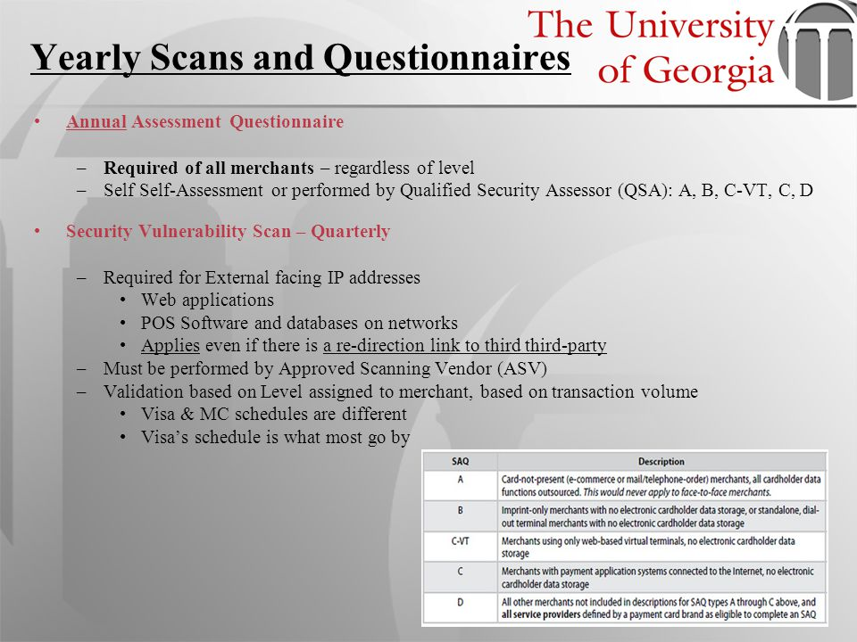 Yearly Scans and Questionnaires Annual Assessment Questionnaire –Required of all merchants – regardless of level –Self Self-Assessment or performed by