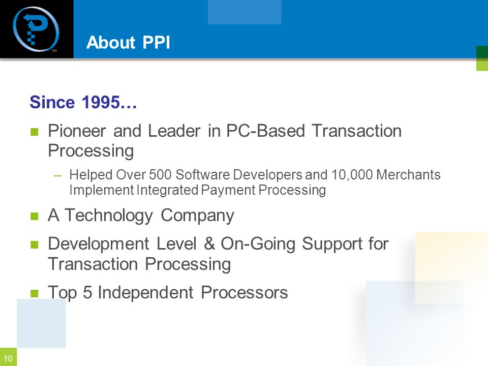 10 About PPI Since 1995… Pioneer and Leader in PC-Based Transaction Processing –Helped Over 500 Software Developers and 10,000 Merchants Implement Integrated Payment Processing A Technology Company Development Level & On-Going Support for Transaction Processing Top 5 Independent Processors
