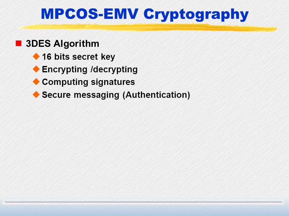 MPCOS-EMV Cryptography n3DES Algorithm u16 bits secret key uEncrypting /decrypting uComputing signatures uSecure messaging (Authentication)