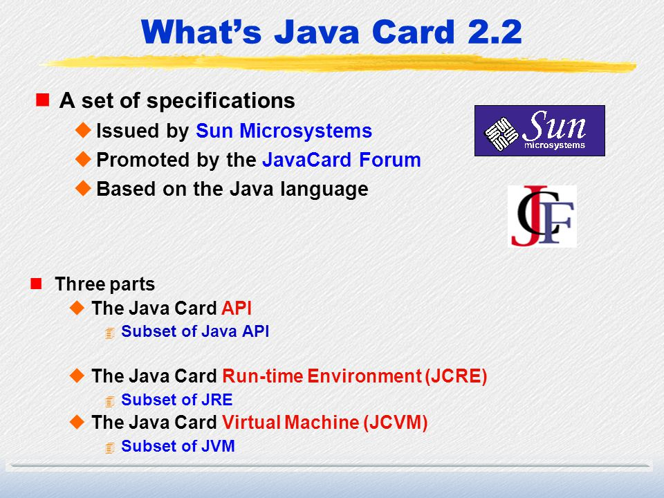 Whats Java Card 2.2 nA set of specifications uIssued by Sun Microsystems uPromoted by the JavaCard Forum uBased on the Java language nThree parts uThe