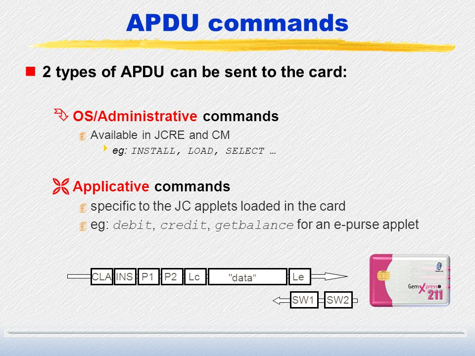 APDU commands n2 types of APDU can be sent to the card: Ê OS/Administrative commands 4 Available in JCRE and CM eg: INSTALL, LOAD, SELECT … Ë Applicat