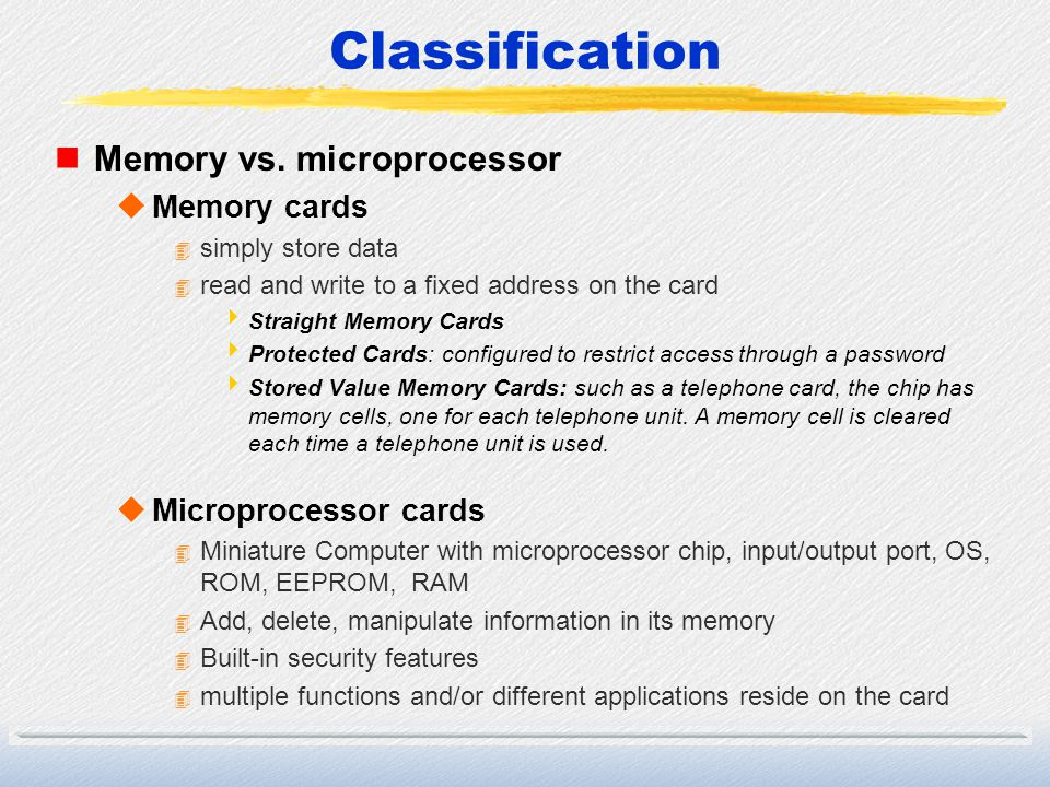 Classification nMemory vs. microprocessor uMemory cards 4 simply store data 4 read and write to a fixed address on the card Straight Memory Cards Prot