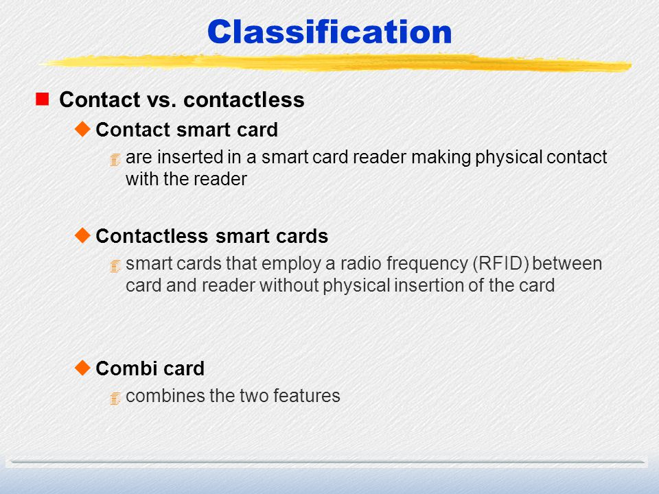 Classification nContact vs. contactless uContact smart card 4 are inserted in a smart card reader making physical contact with the reader uContactless