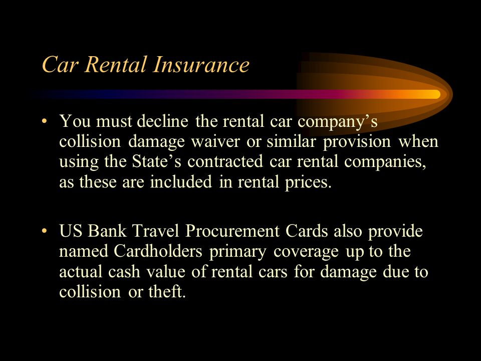 Car Rental Insurance You must decline the rental car companys collision damage waiver or similar provision when using the States contracted car rental companies, as these are included in rental prices.