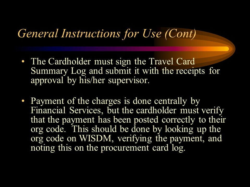 General Instructions for Use (Cont) The Cardholder must sign the Travel Card Summary Log and submit it with the receipts for approval by his/her supervisor.