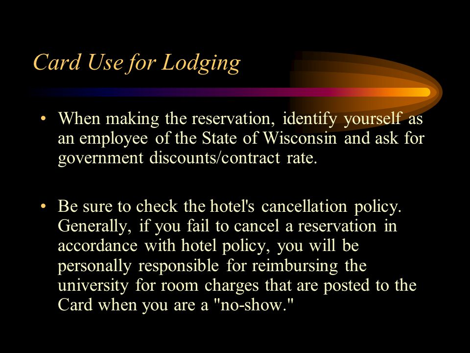 Card Use for Lodging When making the reservation, identify yourself as an employee of the State of Wisconsin and ask for government discounts/contract rate.