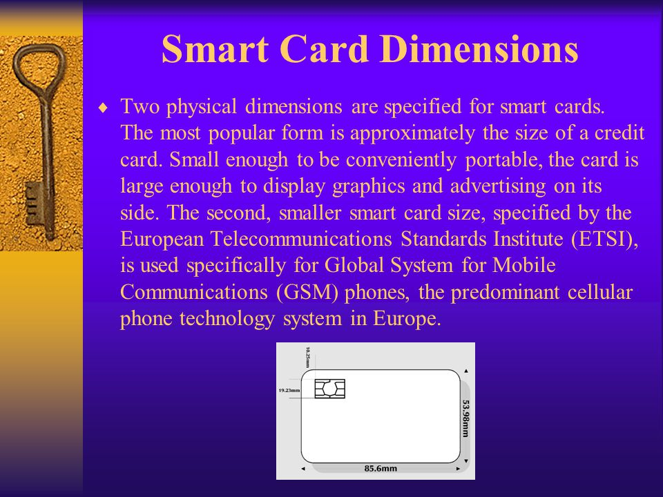 Smart Card Dimensions Two physical dimensions are specified for smart cards. The most popular form is approximately the size of a credit card. Small e