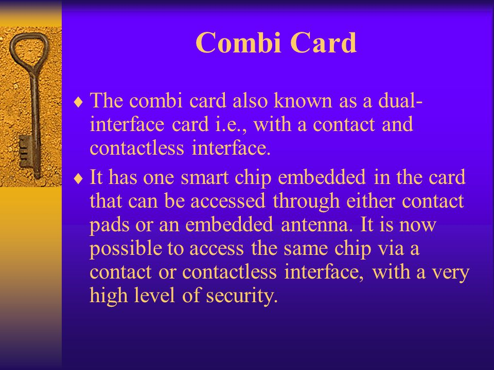 Combi Card The combi card also known as a dual- interface card i.e., with a contact and contactless interface. It has one smart chip embedded in the c