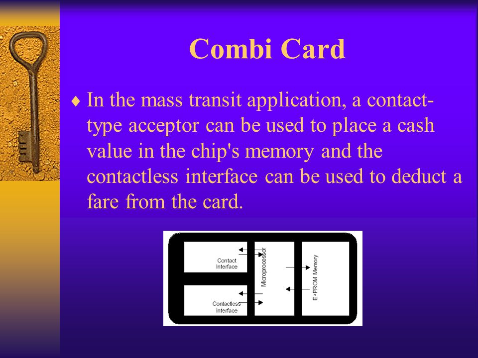 Combi Card In the mass transit application, a contact- type acceptor can be used to place a cash value in the chip's memory and the contactless interf