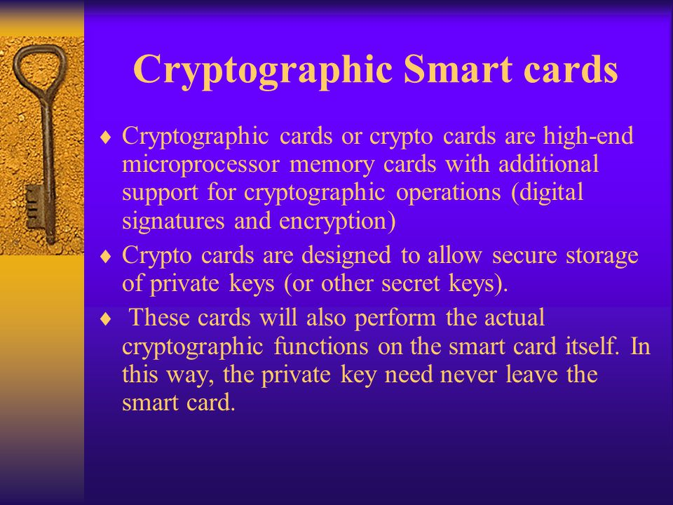 Cryptographic Smart cards Cryptographic cards or crypto cards are high-end microprocessor memory cards with additional support for cryptographic opera