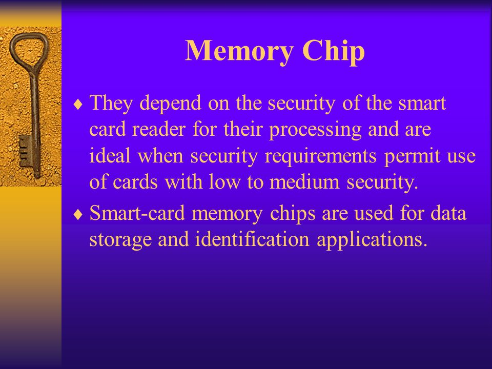 Memory Chip They depend on the security of the smart card reader for their processing and are ideal when security requirements permit use of cards wit
